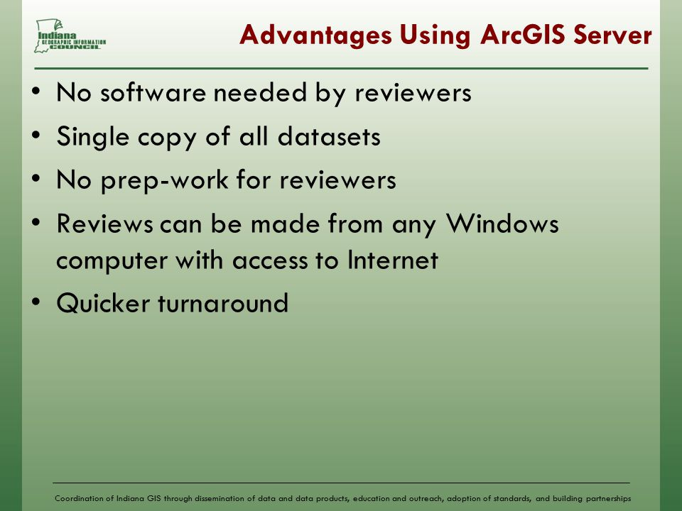 Coordination of Indiana GIS through dissemination of data and data products, education and outreach, adoption of standards, and building partnerships Advantages Using ArcGIS Server No software needed by reviewers Single copy of all datasets No prep-work for reviewers Reviews can be made from any Windows computer with access to Internet Quicker turnaround