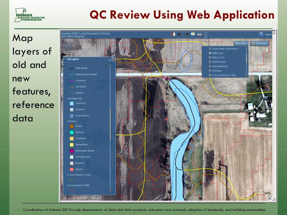 Coordination of Indiana GIS through dissemination of data and data products, education and outreach, adoption of standards, and building partnerships QC Review Using Web Application Map layers of old and new features, reference data