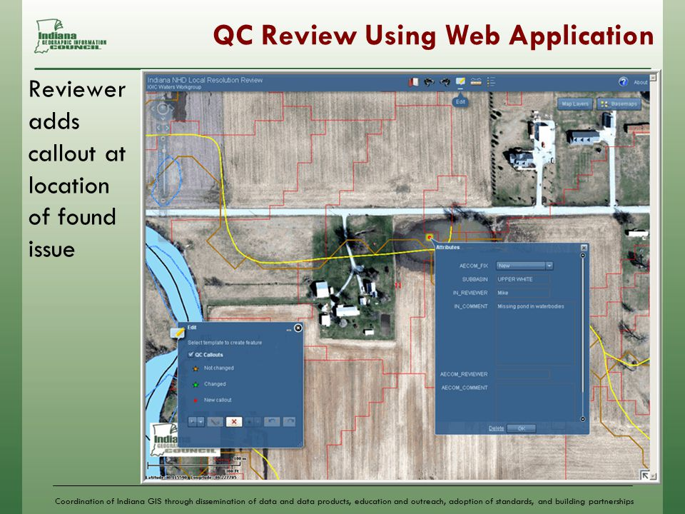 Coordination of Indiana GIS through dissemination of data and data products, education and outreach, adoption of standards, and building partnerships QC Review Using Web Application Reviewer adds callout at location of found issue