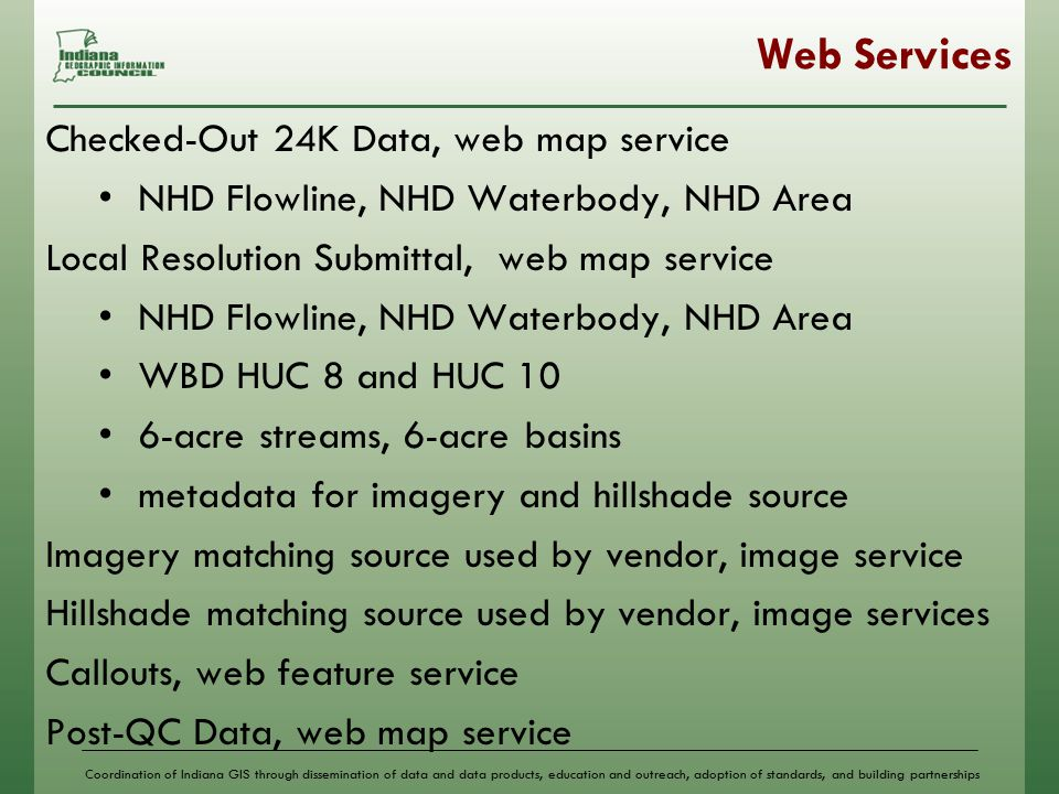 Coordination of Indiana GIS through dissemination of data and data products, education and outreach, adoption of standards, and building partnerships Web Services Checked-Out 24K Data, web map service NHD Flowline, NHD Waterbody, NHD Area Local Resolution Submittal, web map service NHD Flowline, NHD Waterbody, NHD Area WBD HUC 8 and HUC 10 6-acre streams, 6-acre basins metadata for imagery and hillshade source Imagery matching source used by vendor, image service Hillshade matching source used by vendor, image services Callouts, web feature service Post-QC Data, web map service
