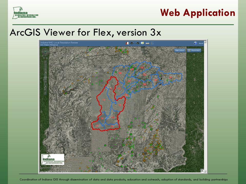 Coordination of Indiana GIS through dissemination of data and data products, education and outreach, adoption of standards, and building partnerships Web Application ArcGIS Viewer for Flex, version 3x