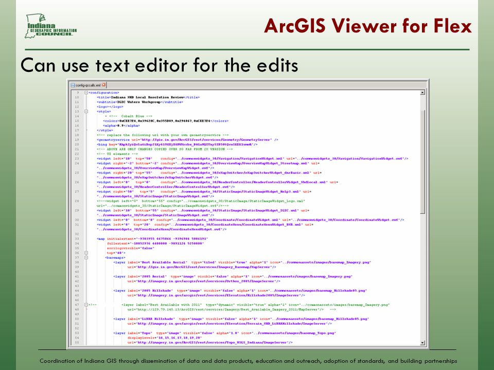 Coordination of Indiana GIS through dissemination of data and data products, education and outreach, adoption of standards, and building partnerships ArcGIS Viewer for Flex Can use text editor for the edits