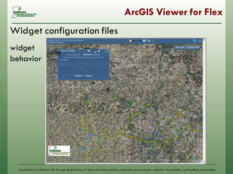 Coordination of Indiana GIS through dissemination of data and data products, education and outreach, adoption of standards, and building partnerships ArcGIS Viewer for Flex Widget configuration files widget behavior