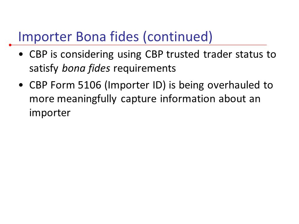 Importer Bona fides (continued) CBP is considering using CBP trusted trader status to satisfy bona fides requirements CBP Form 5106 (Importer ID) is b