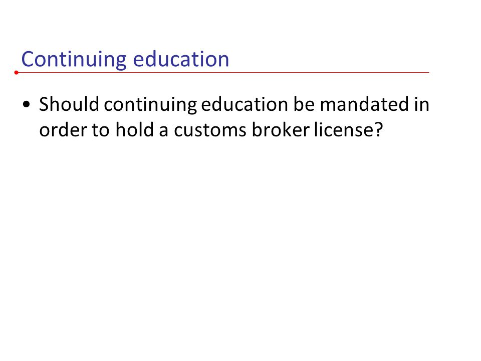 Continuing education Should continuing education be mandated in order to hold a customs broker license