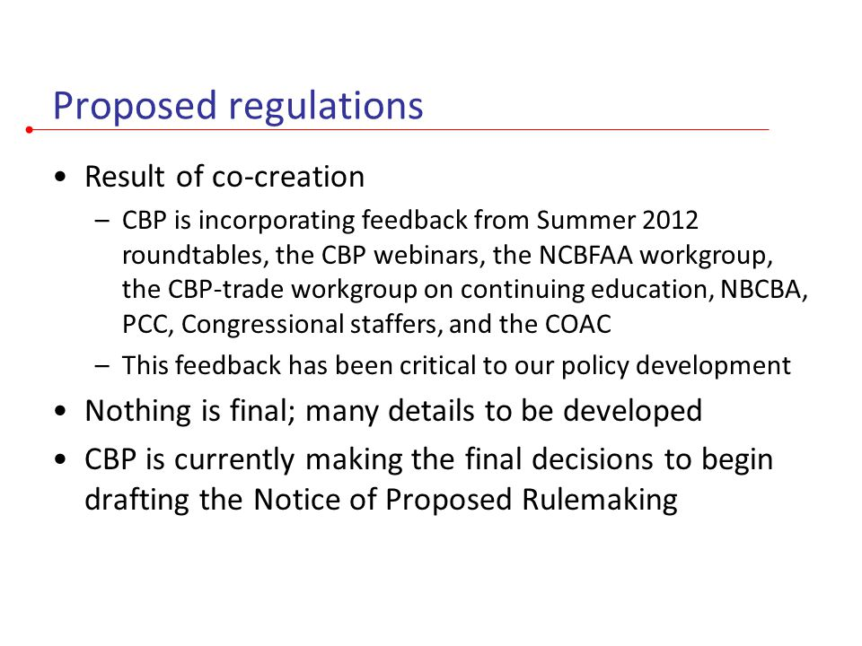 Proposed regulations Result of co-creation –CBP is incorporating feedback from Summer 2012 roundtables, the CBP webinars, the NCBFAA workgroup, the CBP-trade workgroup on continuing education, NBCBA, PCC, Congressional staffers, and the COAC –This feedback has been critical to our policy development Nothing is final; many details to be developed CBP is currently making the final decisions to begin drafting the Notice of Proposed Rulemaking