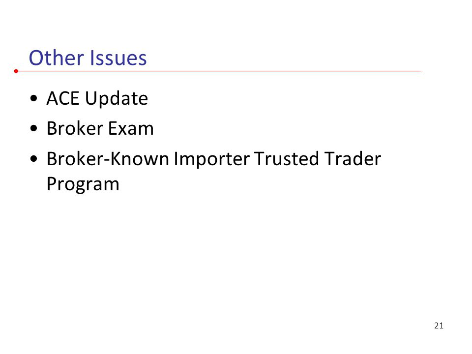 Other Issues ACE Update Broker Exam Broker-Known Importer Trusted Trader Program 21
