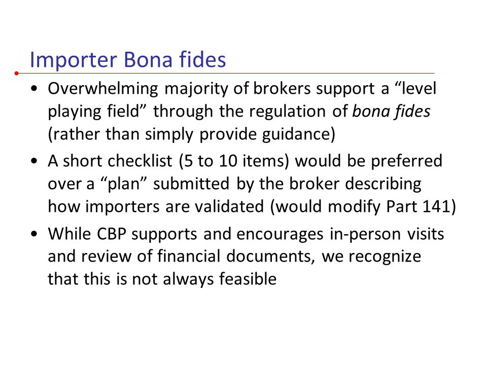 Importer Bona fides Overwhelming majority of brokers support a level playing field through the regulation of bona fides (rather than simply provide guidance) A short checklist (5 to 10 items) would be preferred over a plan submitted by the broker describing how importers are validated (would modify Part 141) While CBP supports and encourages in-person visits and review of financial documents, we recognize that this is not always feasible