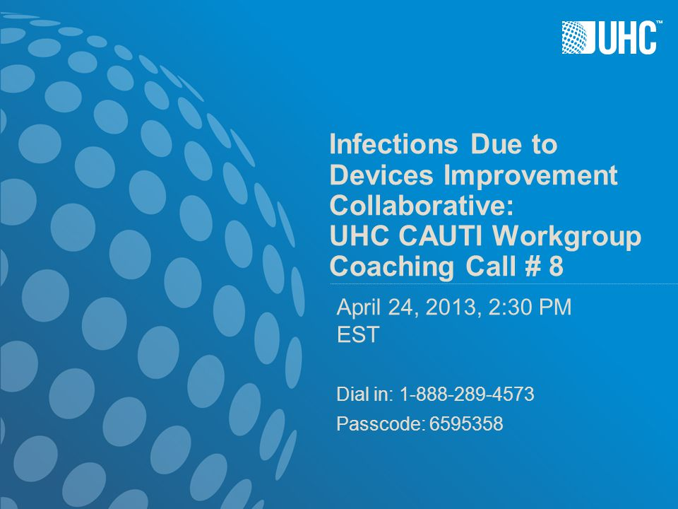 ™ Infections Due to Devices Improvement Collaborative: UHC CAUTI Workgroup Coaching Call # 8 April 24, 2013, 2:30 PM EST Dial in: 1-888-289-4573 Passcode: 6595358