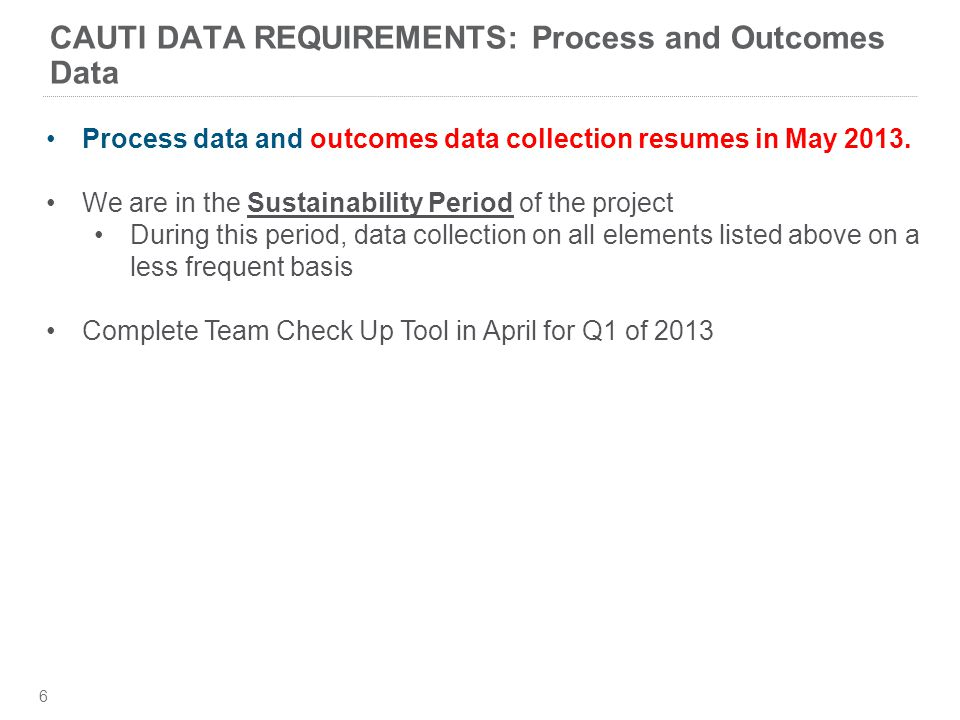 CAUTI DATA REQUIREMENTS: Process and Outcomes Data 6 Process data and outcomes data collection resumes in May 2013.