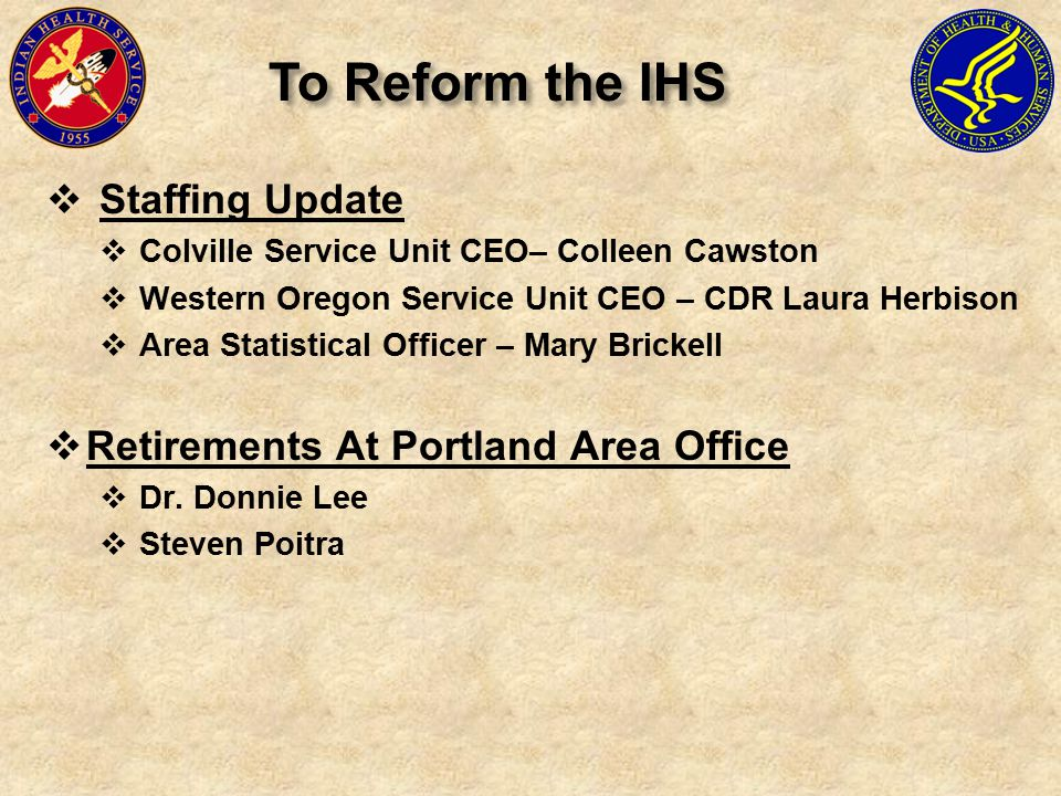  Staffing Update  Colville Service Unit CEO– Colleen Cawston  Western Oregon Service Unit CEO – CDR Laura Herbison  Area Statistical Officer – Mary Brickell  Retirements At Portland Area Office  Dr.