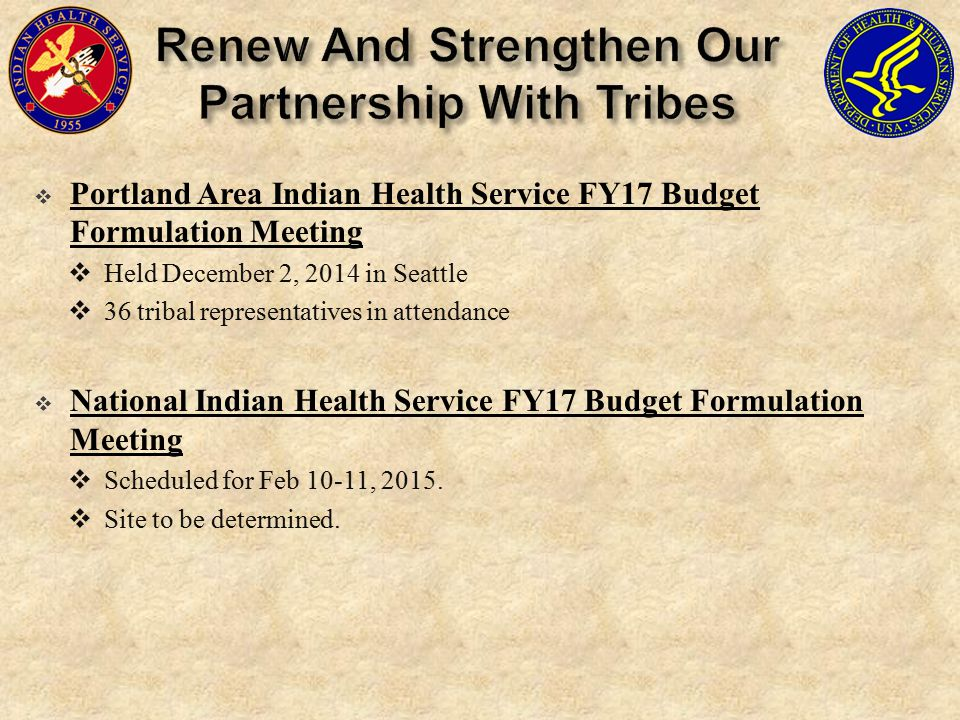  Portland Area Indian Health Service FY17 Budget Formulation Meeting  Held December 2, 2014 in Seattle  36 tribal representatives in attendance  National Indian Health Service FY17 Budget Formulation Meeting  Scheduled for Feb 10-11, 2015.