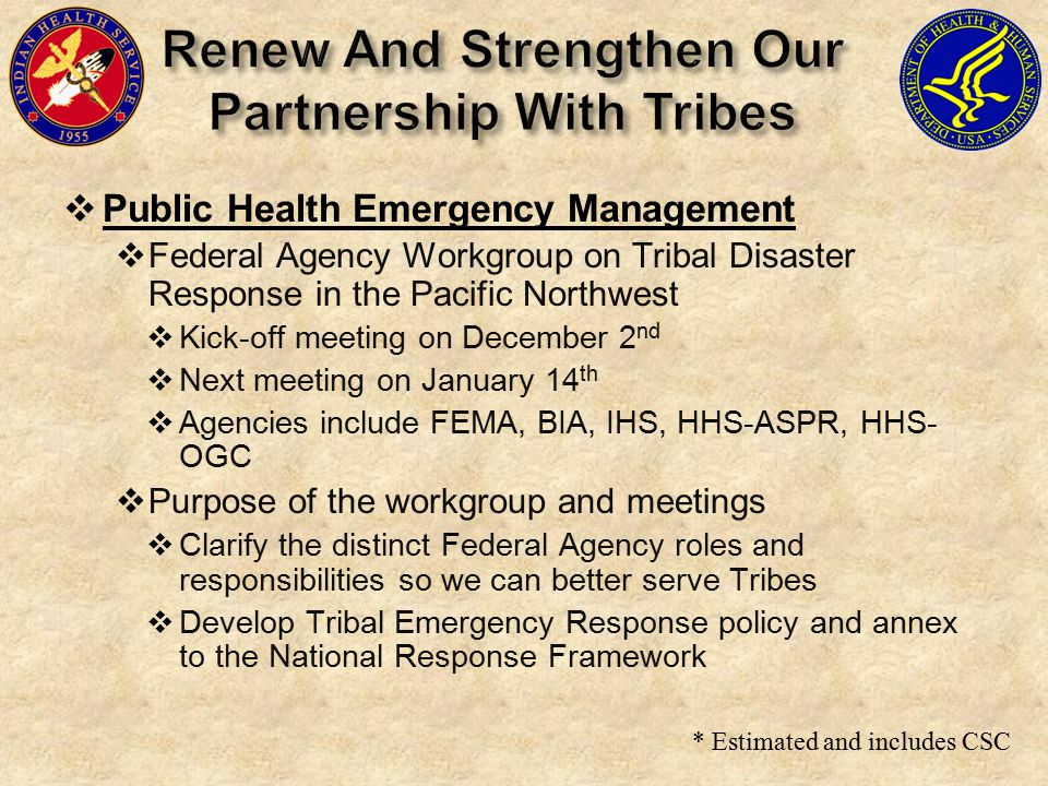 * Estimated and includes CSC  Public Health Emergency Management  Federal Agency Workgroup on Tribal Disaster Response in the Pacific Northwest  Kick-off meeting on December 2 nd  Next meeting on January 14 th  Agencies include FEMA, BIA, IHS, HHS-ASPR, HHS- OGC  Purpose of the workgroup and meetings  Clarify the distinct Federal Agency roles and responsibilities so we can better serve Tribes  Develop Tribal Emergency Response policy and annex to the National Response Framework