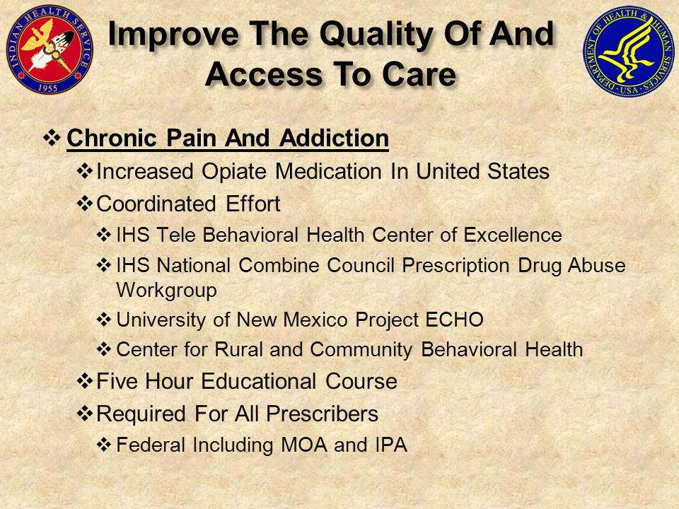 Chronic Pain And Addiction  Increased Opiate Medication In United States  Coordinated Effort  IHS Tele Behavioral Health Center of Excellence  IHS National Combine Council Prescription Drug Abuse Workgroup  University of New Mexico Project ECHO  Center for Rural and Community Behavioral Health  Five Hour Educational Course  Required For All Prescribers  Federal Including MOA and IPA