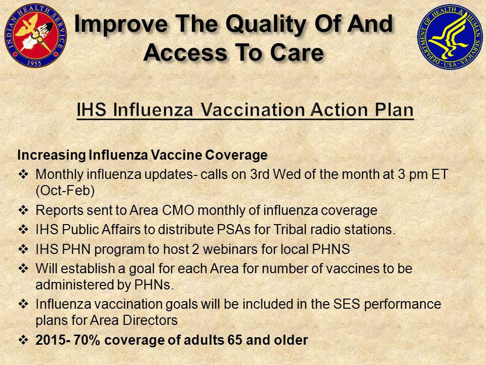 Increasing Influenza Vaccine Coverage  Monthly influenza updates- calls on 3rd Wed of the month at 3 pm ET (Oct-Feb)  Reports sent to Area CMO monthly of influenza coverage  IHS Public Affairs to distribute PSAs for Tribal radio stations.