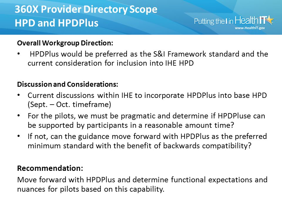 360X Provider Directory Scope HPD and HPDPlus Overall Workgroup Direction: HPDPlus would be preferred as the S&I Framework standard and the current consideration for inclusion into IHE HPD Discussion and Considerations: Current discussions within IHE to incorporate HPDPlus into base HPD (Sept.