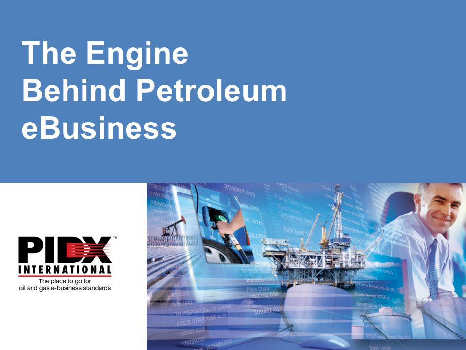 www.pidx.org The Engine Behind Petroleum eBusiness