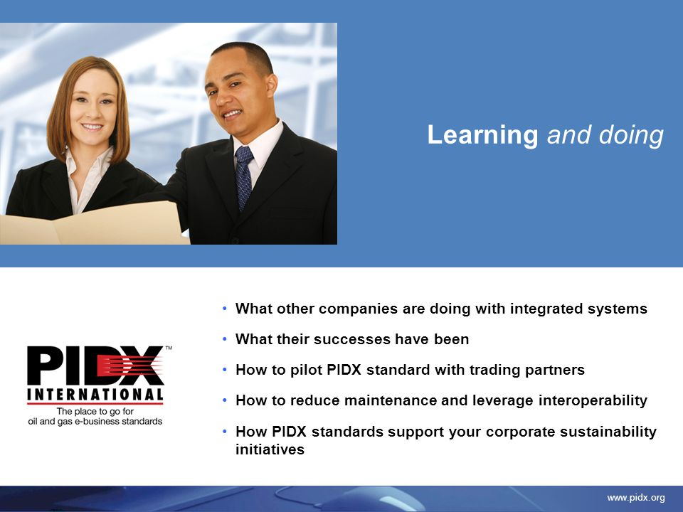www.pidx.org What other companies are doing with integrated systems What their successes have been How to pilot PIDX standard with trading partners Ho
