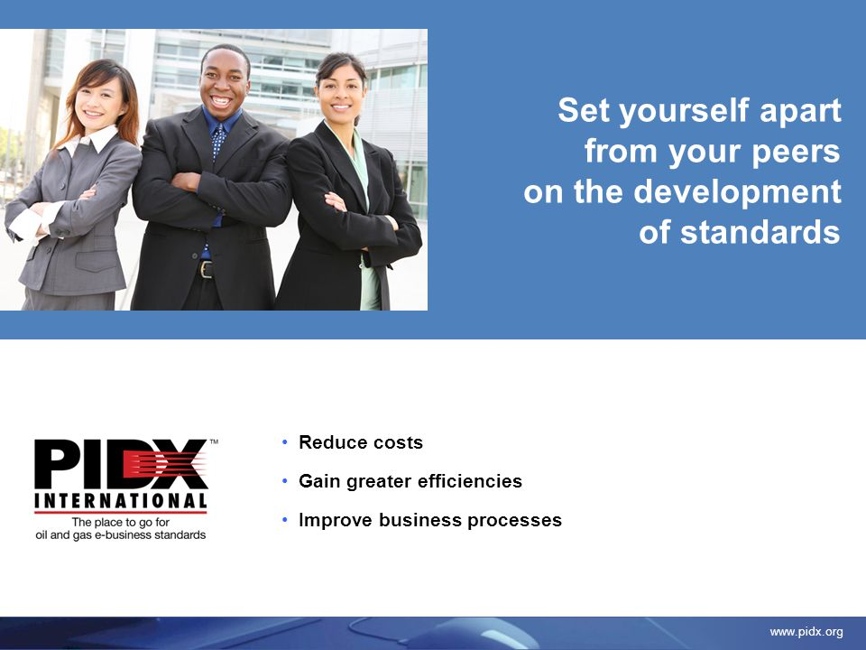 www.pidx.org Reduce costs Gain greater efficiencies Improve business processes Set yourself apart from your peers on the development of standards