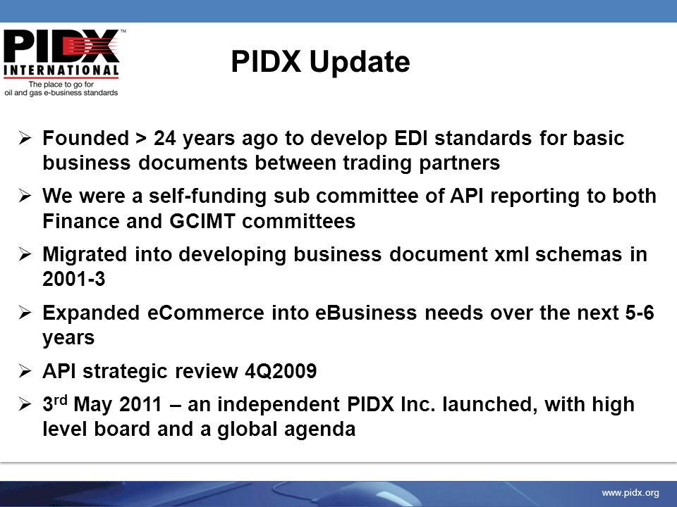 www.pidx.org Successful re-engineering of processes and operations for greater efficiency Proven track record in EDI common standards development Guidance and advice from member to member Participation in developing seamless, industry-wide electronic Business communication Data dictionaries, toolsets, templates and educational opportunities Valuable Member Benefits