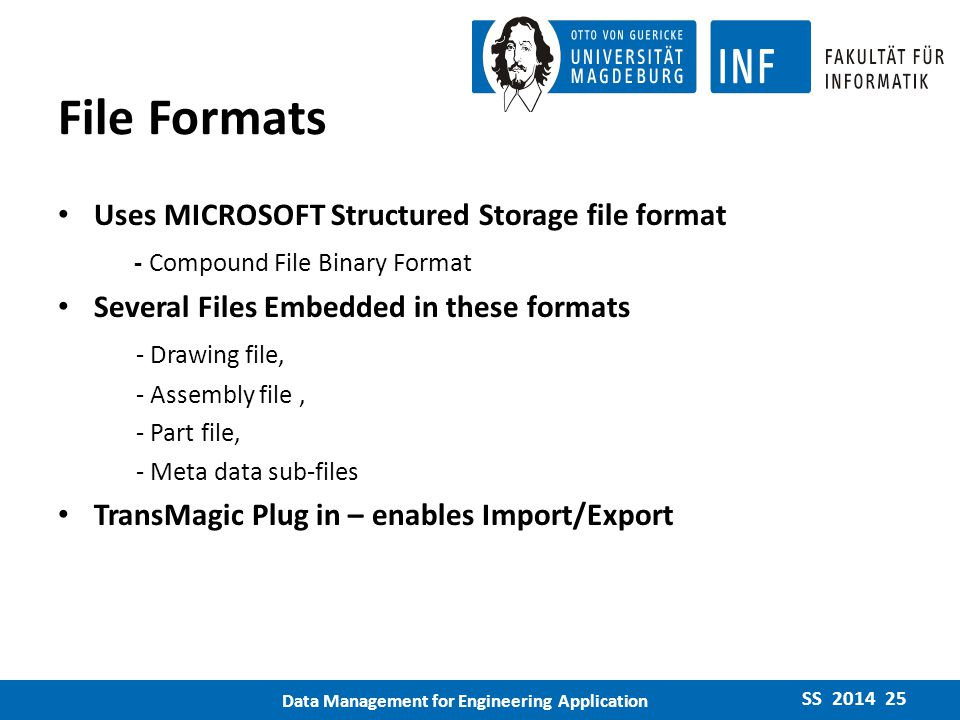 File Formats Uses MICROSOFT Structured Storage file format - Compound File Binary Format Several Files Embedded in these formats - Drawing file, - Assembly file, - Part file, - Meta data sub-files TransMagic Plug in – enables Import/Export SS 2014 25 Data Management for Engineering Application