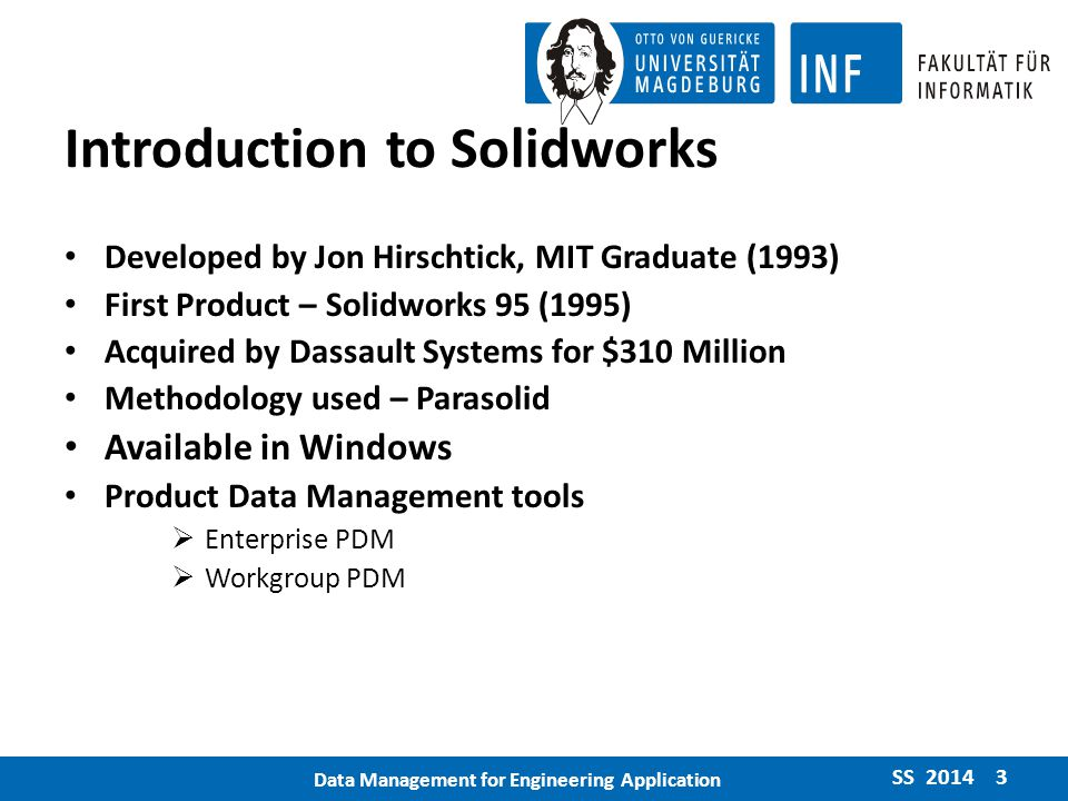 Introduction to Solidworks Developed by Jon Hirschtick, MIT Graduate (1993) First Product – Solidworks 95 (1995) Acquired by Dassault Systems for $310 Million Methodology used – Parasolid Available in Windows Product Data Management tools  Enterprise PDM  Workgroup PDM SS 2014 3 Data Management for Engineering Application