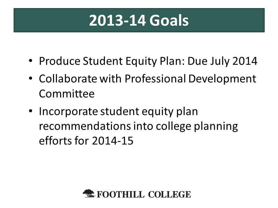 Produce Student Equity Plan: Due July 2014 Collaborate with Professional Development Committee Incorporate student equity plan recommendations into college planning efforts for 2014-15 2013-14 Goals