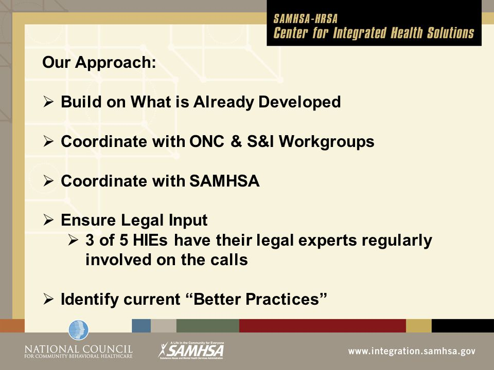 Our Approach:  Build on What is Already Developed  Coordinate with ONC & S&I Workgroups  Coordinate with SAMHSA  Ensure Legal Input  3 of 5 HIEs have their legal experts regularly involved on the calls  Identify current Better Practices