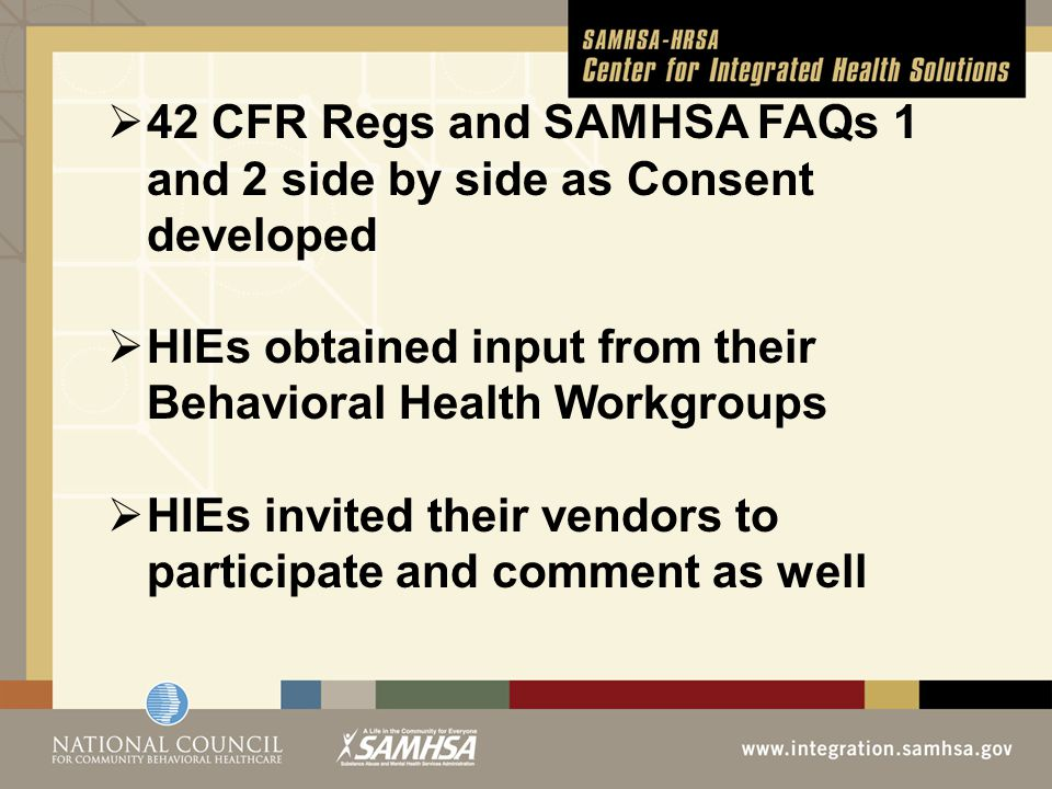  42 CFR Regs and SAMHSA FAQs 1 and 2 side by side as Consent developed  HIEs obtained input from their Behavioral Health Workgroups  HIEs invited their vendors to participate and comment as well