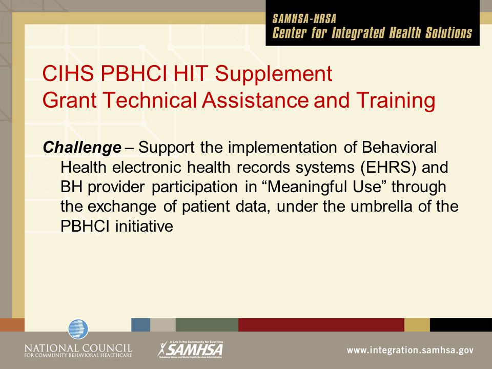 CIHS PBHCI HIT Supplement Grant Technical Assistance and Training Challenge – Support the implementation of Behavioral Health electronic health records systems (EHRS) and BH provider participation in Meaningful Use through the exchange of patient data, under the umbrella of the PBHCI initiative