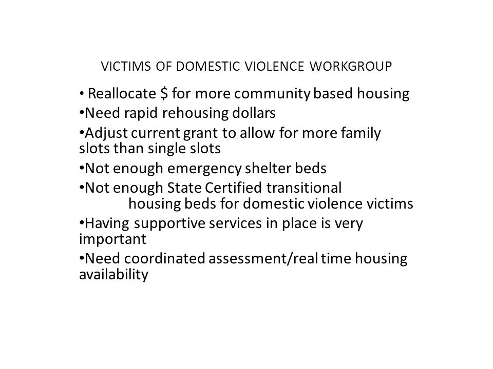 VICTIMS OF DOMESTIC VIOLENCE WORKGROUP Reallocate $ for more community based housing Need rapid rehousing dollars Adjust current grant to allow for more family slots than single slots Not enough emergency shelter beds Not enough State Certified transitional housing beds for domestic violence victims Having supportive services in place is very important Need coordinated assessment/real time housing availability