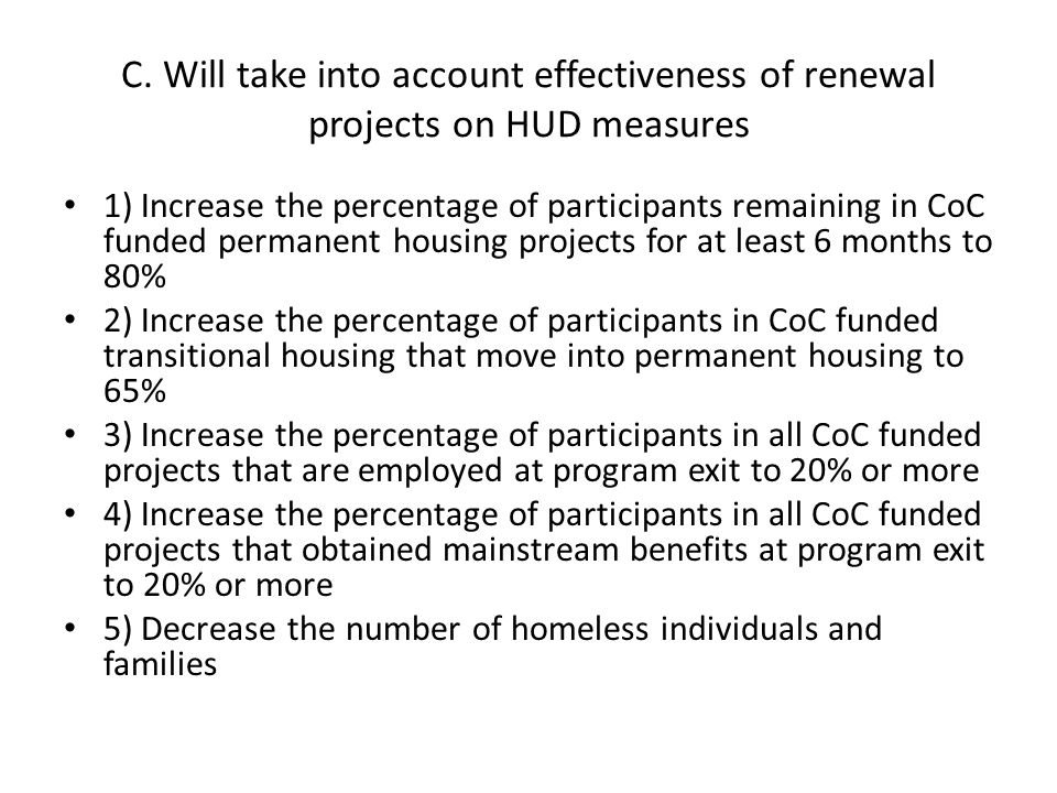 C. Will take into account effectiveness of renewal projects on HUD measures 1) Increase the percentage of participants remaining in CoC funded permane