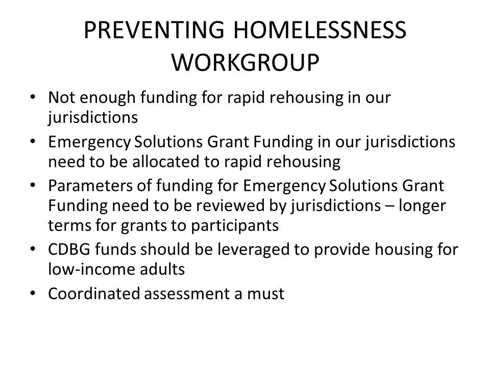 PREVENTING HOMELESSNESS WORKGROUP Not enough funding for rapid rehousing in our jurisdictions Emergency Solutions Grant Funding in our jurisdictions need to be allocated to rapid rehousing Parameters of funding for Emergency Solutions Grant Funding need to be reviewed by jurisdictions – longer terms for grants to participants CDBG funds should be leveraged to provide housing for low-income adults Coordinated assessment a must