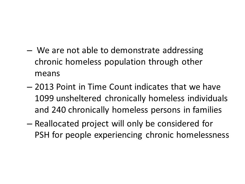 – We are not able to demonstrate addressing chronic homeless population through other means – 2013 Point in Time Count indicates that we have 1099 unsheltered chronically homeless individuals and 240 chronically homeless persons in families – Reallocated project will only be considered for PSH for people experiencing chronic homelessness