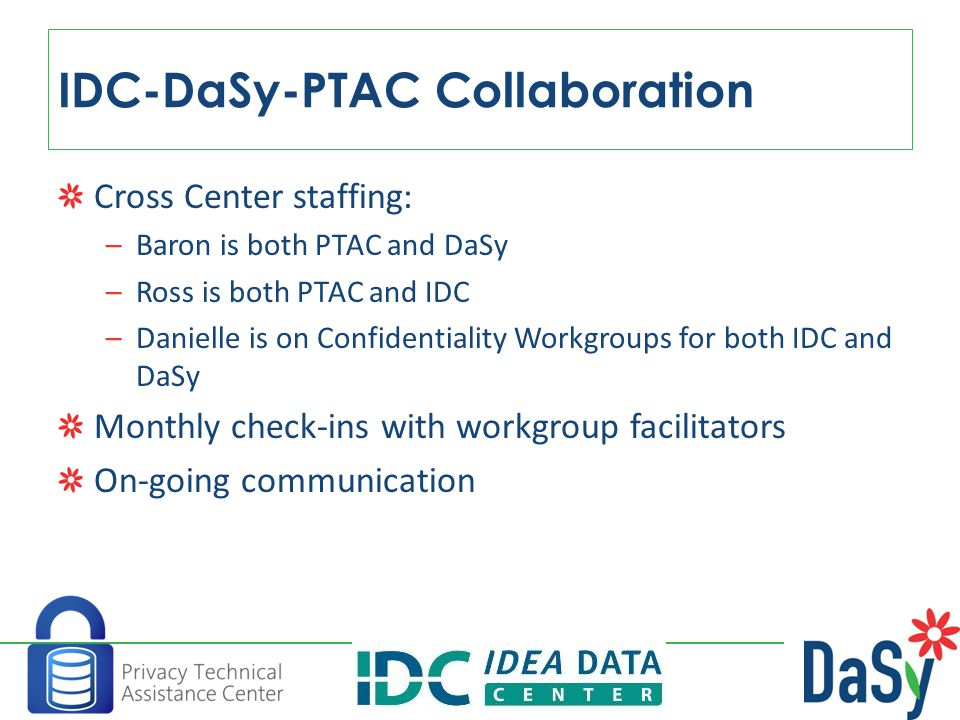 Cross Center staffing: –Baron is both PTAC and DaSy –Ross is both PTAC and IDC –Danielle is on Confidentiality Workgroups for both IDC and DaSy Monthly check-ins with workgroup facilitators On-going communication IDC-DaSy-PTAC Collaboration 18