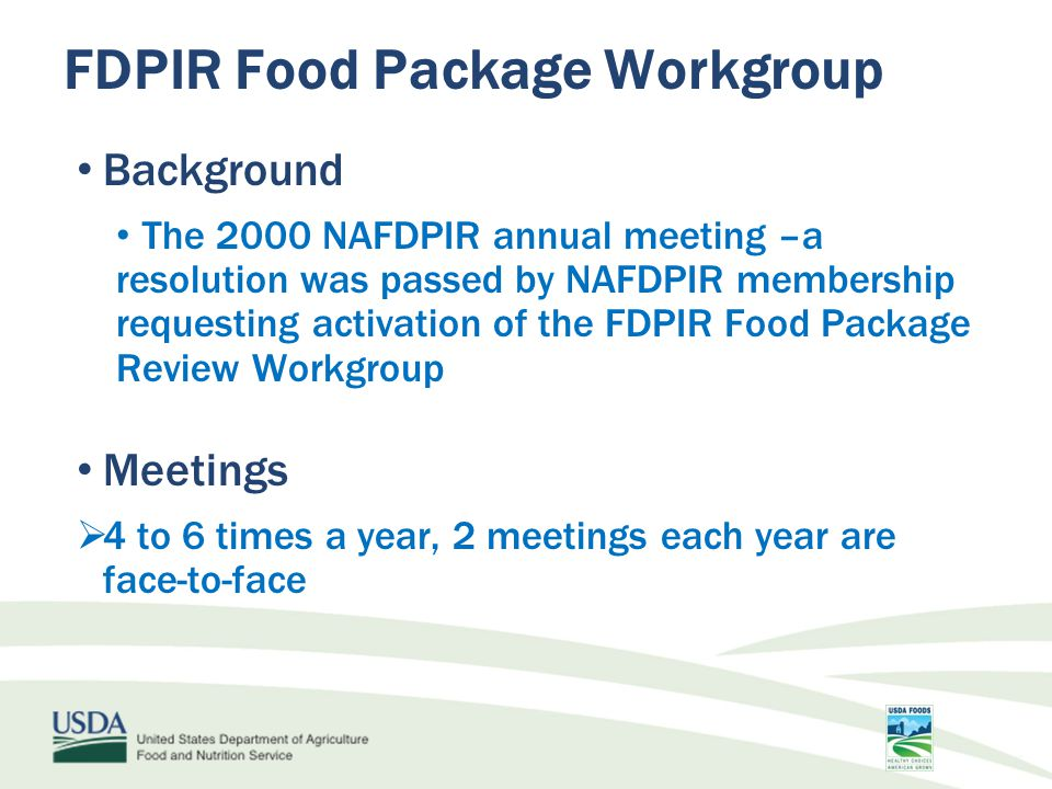 Background The 2000 NAFDPIR annual meeting –a resolution was passed by NAFDPIR membership requesting activation of the FDPIR Food Package Review Workgroup Meetings  4 to 6 times a year, 2 meetings each year are face-to-face FDPIR Food Package Workgroup