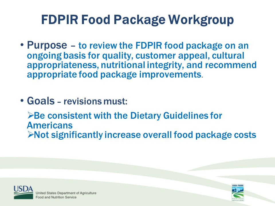 Purpose – to review the FDPIR food package on an ongoing basis for quality, customer appeal, cultural appropriateness, nutritional integrity, and recommend appropriate food package improvements.
