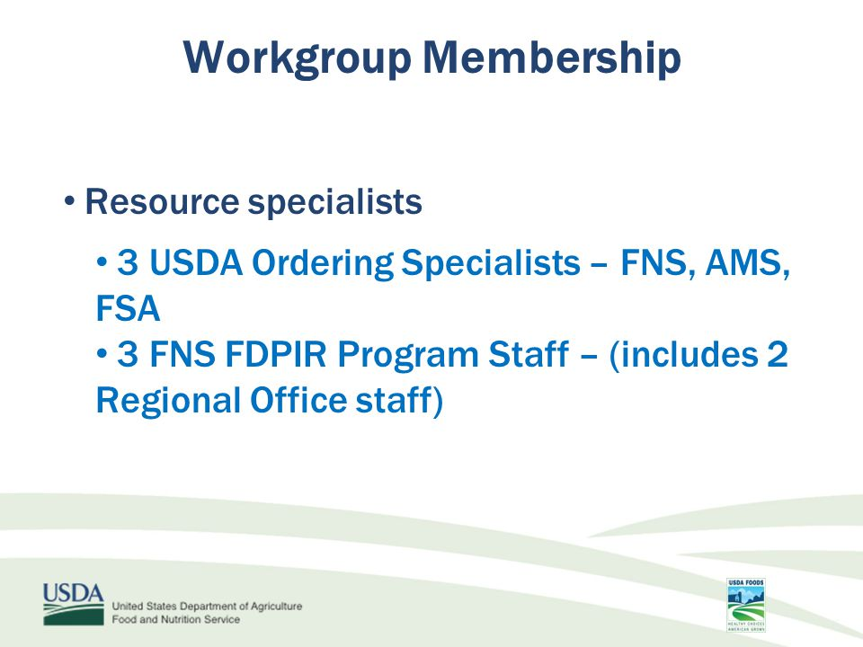 Resource specialists 3 USDA Ordering Specialists – FNS, AMS, FSA 3 FNS FDPIR Program Staff – (includes 2 Regional Office staff) Workgroup Membership