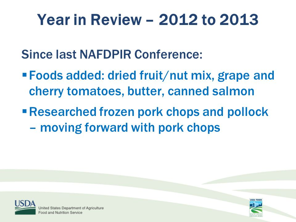 Since last NAFDPIR Conference:  Foods added: dried fruit/nut mix, grape and cherry tomatoes, butter, canned salmon  Researched frozen pork chops and pollock – moving forward with pork chops Year in Review – 2012 to 2013