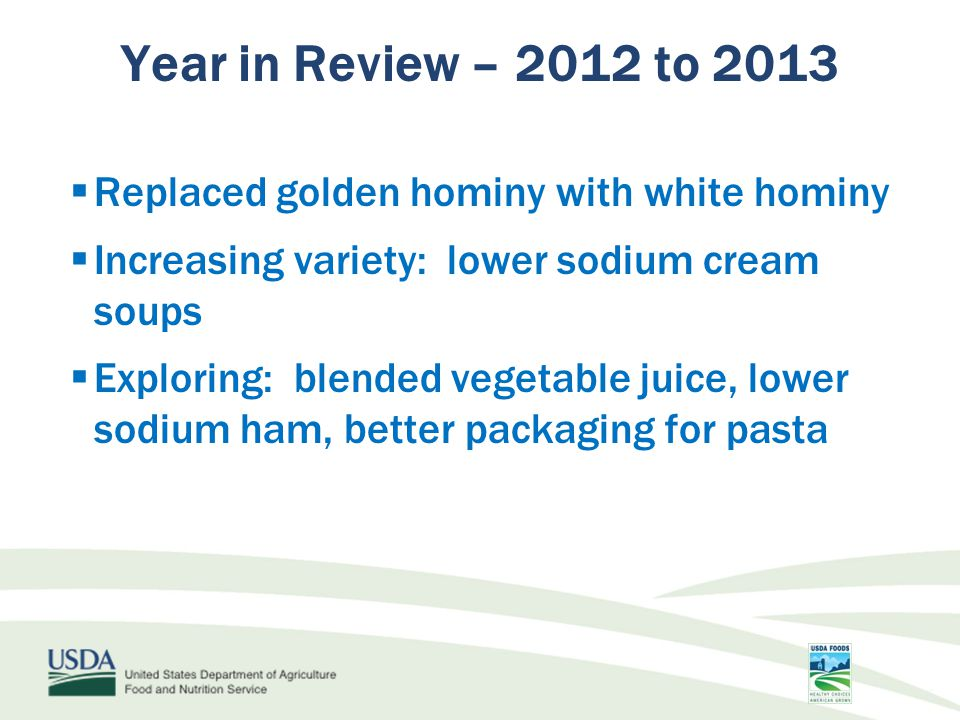  Replaced golden hominy with white hominy  Increasing variety: lower sodium cream soups  Exploring: blended vegetable juice, lower sodium ham, better packaging for pasta Year in Review – 2012 to 2013