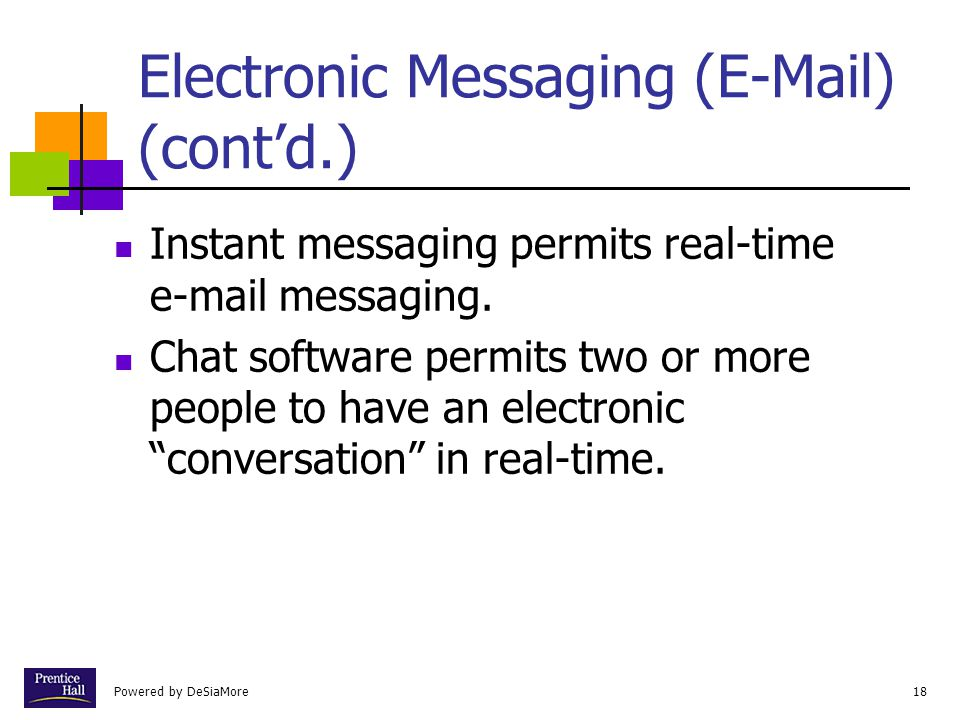 Powered by DeSiaMore18 Electronic Messaging (E-Mail) (cont'd.) Instant messaging permits real-time e-mail messaging. Chat software permits two or more