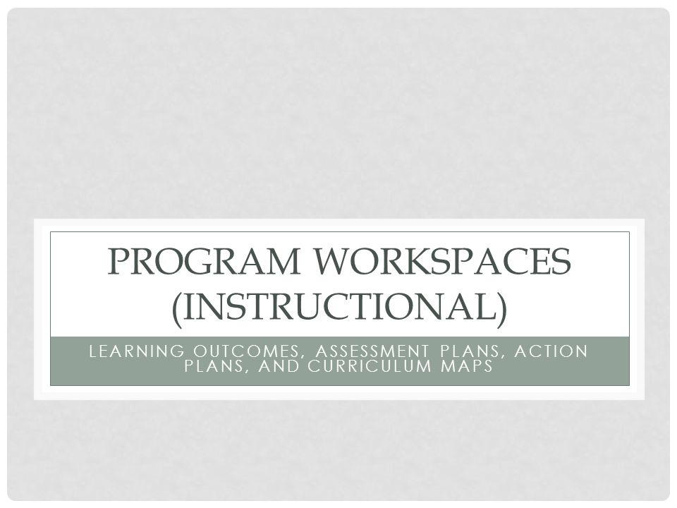 PROGRAM WORKSPACES (INSTRUCTIONAL) LEARNING OUTCOMES, ASSESSMENT PLANS, ACTION PLANS, AND CURRICULUM MAPS