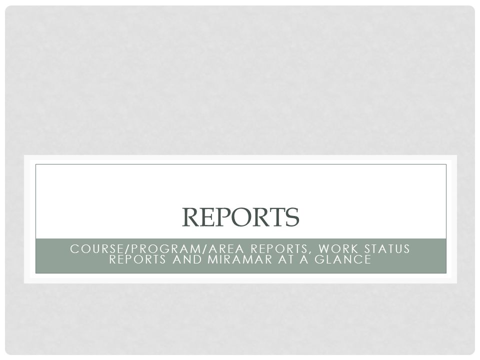 REPORTS COURSE/PROGRAM/AREA REPORTS, WORK STATUS REPORTS AND MIRAMAR AT A GLANCE
