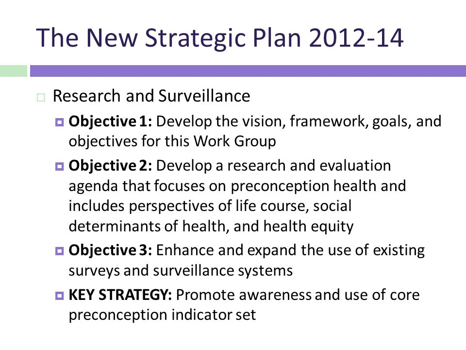 The New Strategic Plan  Research and Surveillance  Objective 1: Develop the vision, framework, goals, and objectives for this Work Group  Objective 2: Develop a research and evaluation agenda that focuses on preconception health and includes perspectives of life course, social determinants of health, and health equity  Objective 3: Enhance and expand the use of existing surveys and surveillance systems  KEY STRATEGY: Promote awareness and use of core preconception indicator set