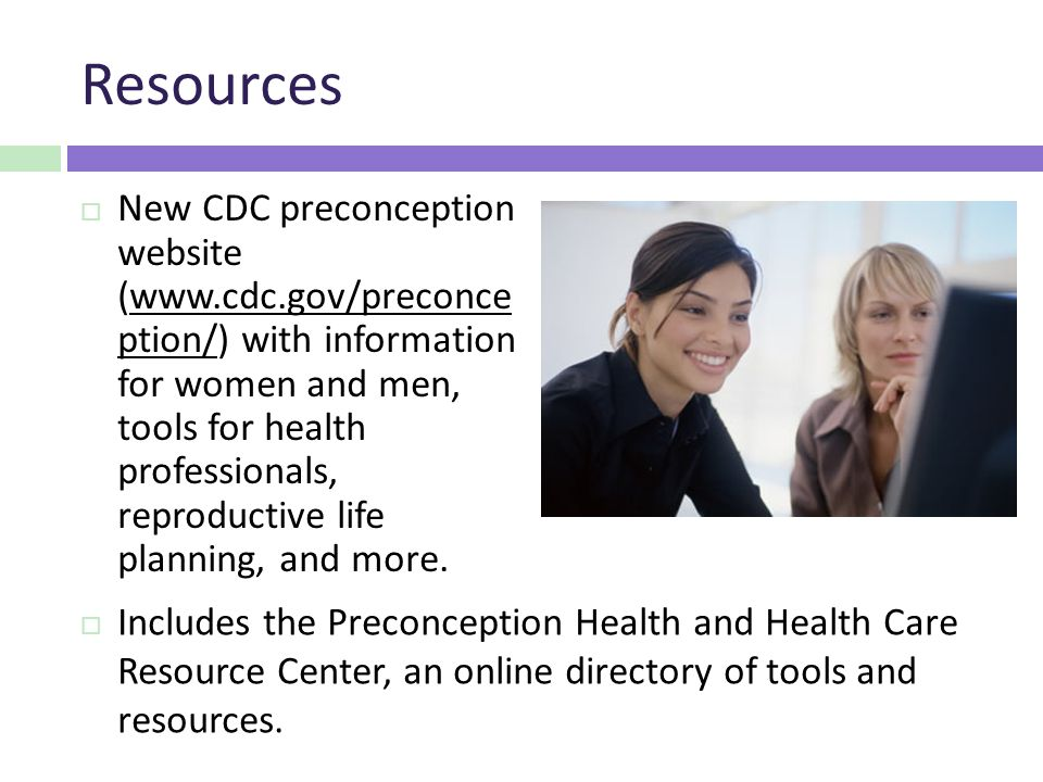 Resources  New CDC preconception website (  ption/) with information for women and men, tools for health professionals, reproductive life planning, and more.