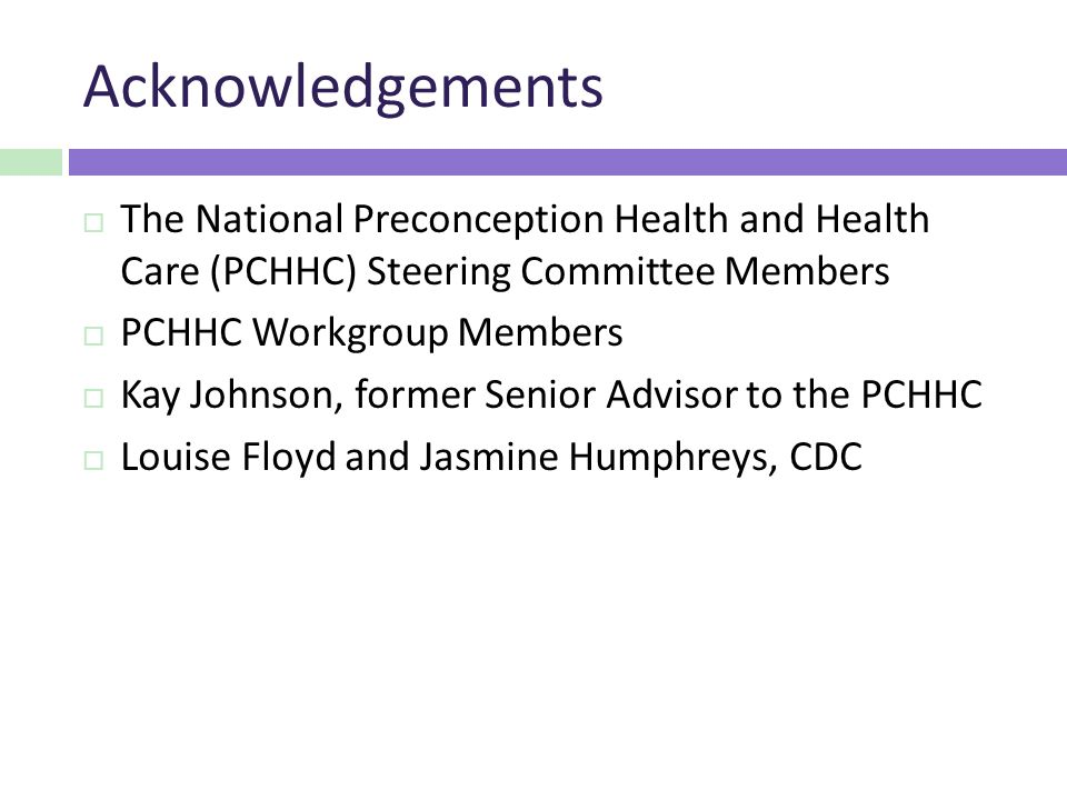 Acknowledgements  The National Preconception Health and Health Care (PCHHC) Steering Committee Members  PCHHC Workgroup Members  Kay Johnson, former Senior Advisor to the PCHHC  Louise Floyd and Jasmine Humphreys, CDC
