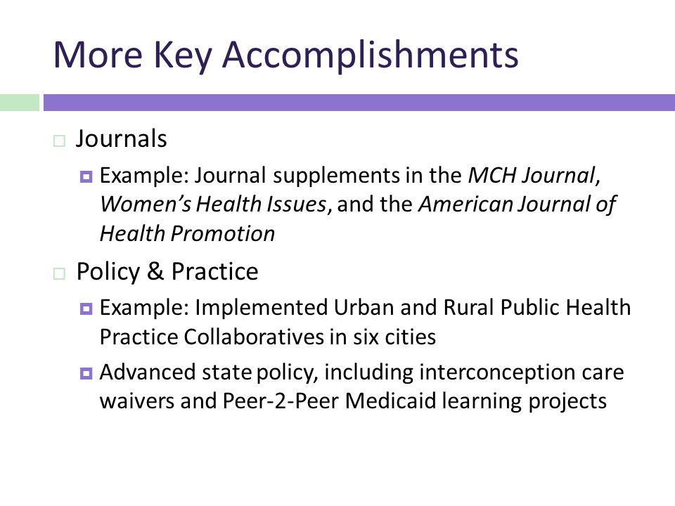 More Key Accomplishments  Journals  Example: Journal supplements in the MCH Journal, Women's Health Issues, and the American Journal of Health Promotion  Policy & Practice  Example: Implemented Urban and Rural Public Health Practice Collaboratives in six cities  Advanced state policy, including interconception care waivers and Peer-2-Peer Medicaid learning projects