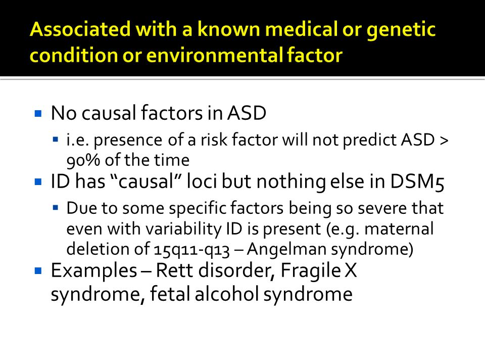 " No causal factors in ASD  i.e. presence of a risk factor will not predict ASD > 90% of the time  ID has ""causal"" loci but nothing else in DSM5  D"