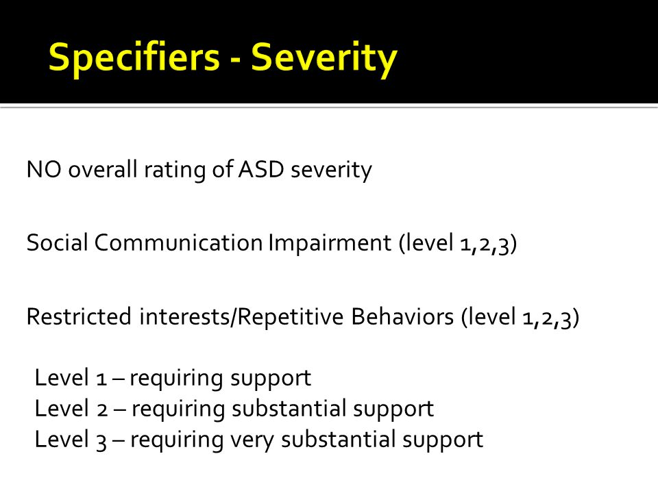 Severity Level Social CommunicationRestricted, repetitive behaviors Level 3 'Requiring very substantial support' Severe deficits in verbal and nonverbal social communication skills cause severe impairments in functioning; very limited initiation of social interactions and minimal response to social overtures from others.
