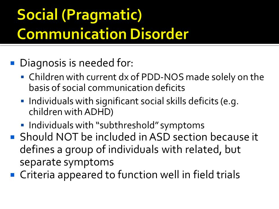  Diagnosis is needed for:  Children with current dx of PDD-NOS made solely on the basis of social communication deficits  Individuals with signific